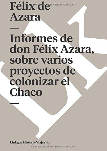 Informes de don Felix Azara, sobre varios proyectos de colonizar el Chaco (Memoria-Viajes) (Spanish Edition) [Felix de Azara] (Tapa Blanda)
