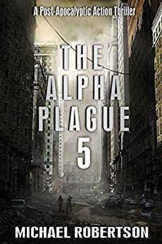 The Alpha Plague 5: A Post-Apocalyptic Action Thriller by [Robertson, Michael]