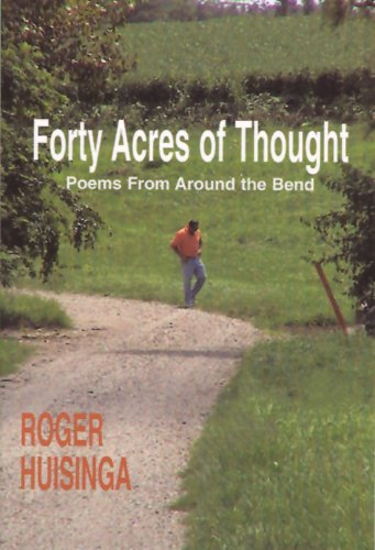 Forty Acres of Thought: Poems From Around the Bend Roger Huisinga