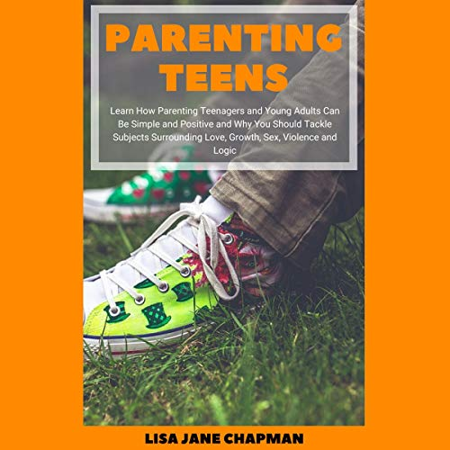 Pdf Parenting Parenting Teens: Learn How Parenting Teenagers and Young Adults Can Be Simple and Positive and Why You Should Tackle Subjects Surrounding Love, Growth, Sex, Violence and Logic