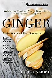 Ginger: Weight Loss, Health and  Natural Beauty Secrets of the Powerful Healing Root with More than 100 Recipes