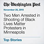 Two Men Arrested in Shooting of Black Lives Matter Protesters in Minneapolis | Alex Baumhardt,Lindsey Bever,Michael E. Miller
