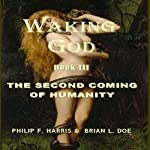 Waking God, Book III: The Second Coming of Humanity | Philip F. Harris,Brian L. Doe