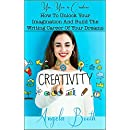 Yes, You're Creative: How To Unlock Your Imagination And Build The Writing Career Of Your Dreams