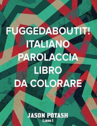 Fuggedaboutit ! ( Italiano Parolaccia Libro da Colorare )-Libro 1 (La Distensione adulti Disegni da colorare) (Italian Edition)