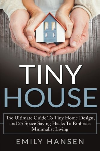 Tiny House: The Ultimate Guide to Tiny Home Design, and 25 Space Saving Hacks to Embrace Minimalist Living