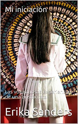 Mi iniciación: Las voluptuosas experiencias de una aristócrata (Spanish Edition)