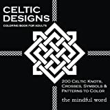 Celtic Designs Coloring Book for Adults: 200 Celtic Knots, Crosses and Patterns to Color for Stress Relief and Meditation [Art Therapy Coloring Book Series, Volume Three] (Volume 3)