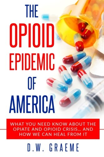 The Opioid Epidemic Of America: What You Need Know About The Opiate and Opioid Crisis... And How We Can Heal From It (Dreamland The True Tale Of Americas Opiate Epidemic)