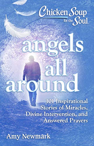 Book Cover: Chicken Soup for the Soul: Angels All Around: 101 Inspirational Stories of Miracles, Divine Intervention, and Answered Prayers