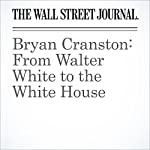 Bryan Cranston: From Walter White to the White House | Alexandra Wolfe