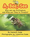 A, Bee, See: Who Are Our Pollinators and Why Are They in Trouble?, Kenneth Eade and Valentina Eade, 1492787434