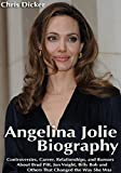 Angelina Jolie Biography: Controversies, Career, Relationships, and Rumors About Brad Pitt, Jon Voight, Billy Bob and Others That Changed the Way She Was