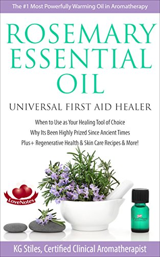 - ROSEMARY ESSENTIAL OIL UNIVERSAL FIRST AID HEALER: When to Use as Your Healing Tool of Choice, Why Its Been Prized Since Ancient Times, Plus+ Regenerative Health & Skin Care Recipes & more