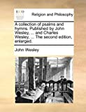 A Collection of Psalms and Hymns Published by John Wesley, and Charles Wesley, the Second Edition, Enlarged, John Wesley, 1170001149