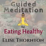 Guided Meditation for Eating Healthy | Elise Thornton