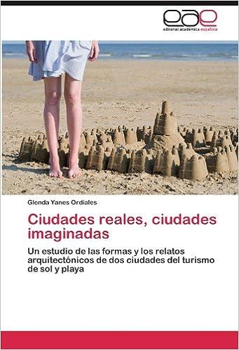 Ciudades reales, ciudades imaginadas: Un estudio de las formas y los relatos arquitectónicos de dos ciudades del turismo de sol y playa (Spanish Edition): ...
