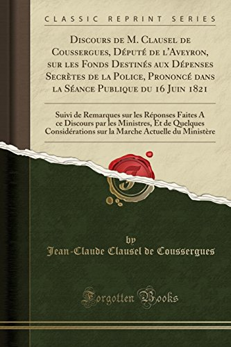 Discours de M. Clausel de Coussergues, Député de l'Aveyron, sur les Fonds Destinés aux Dépenses Secrètes de la Police, Prononcé dans la Séance par les Ministres, Et (French Edition)