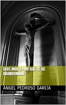 Dios mío, ¿por qué te he abandonado? (Spanish Edition) by [