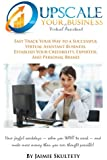 Upscale Your Virtual Assistant Business: Fast Track Your Way to a Successful Virtual Assistant Business, Establish Your Credibility, Expertise, and ... More Money than you ever thought possible!