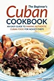 img - for The Beginner's Cuban Cookbook: An Easy Guide to Making Authentic Cuban Food for Novice Chefs book / textbook / text book