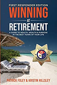 Winning at Retirement (First Responder Edition): A Guide to Health, Wealth & Purpose in the Best Years of