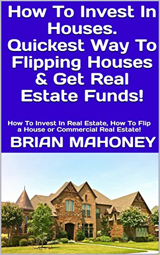 How To Invest In Houses. Quickest Way To Flipping Houses & Get Real Estate Funds!: How To Invest In Real Estate, How To Flip a House or Commercial Real Estate! by [Mahoney, Brian]