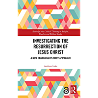 Investigating the Resurrection of Jesus Christ: A New Transdisciplinary Approach (Routledge New Critical Thinking in…