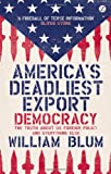 America's Deadliest Export: Democracy - The Truth About US Foreign Policy and Everything Else, William Blum, 1780324456