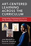 Art-Centered Learning Across the Curriculum: Integrating Contemporary Art in the Secondary Classroom