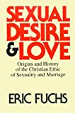 Sexual Desire and Love : Origins and History of the Christian Ethic of Sexuality and Marriage, Fuchs, Eric, 0227678761