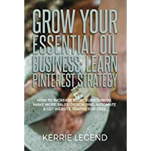 Grow Your Essential Oil Business: Learn Pinterest Strategy: How to Increase Blog Subscribers, Make More Sales, Design Pins, Automate & Get Website Traffic for Free