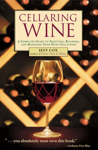 Cellaring Wine: A Complete Guide to Selecting, Building, and Managing Your Wine Collection by Jeff Cox
