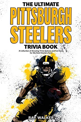 The Ultimate Pittsburgh Steelers Trivia Book: A