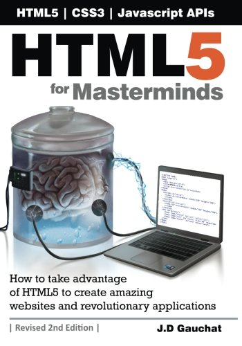 HTML5 for Masterminds, 2nd Edition: How to take advantage of HTML5 to create amazing websites and revolutionary applicat