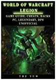 World of Warcraft Legion: Game Guide, Cheats, Hacks, Pc, Legendary, Dps Unofficial: Game Guide, Cheats, Hacks, Pc, Legendary, Dps Unofficial