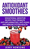 Antioxidant Smoothies: Sensational Smoothie Recipes That Promote Anti-inflammatory, Anti-aging and Immune System Health