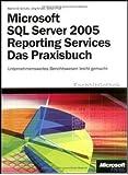 Microsoft SQL Server 2005 Reporting Services - Das Praxisbuch: Unternehmensweites Berichtswesen leicht gemacht