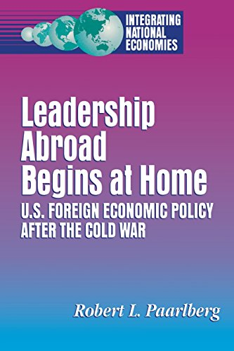 Leadership Abroad Begins at Home: U.S. Foreign Economic Policy After the Cold War (Integrating National Economies : Promise and Pitfalls) (The Cold War At Home And Abroad)