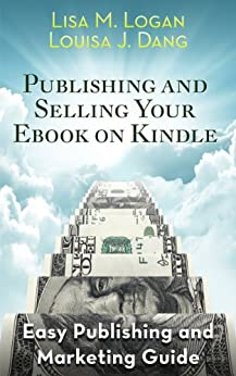 Publishing and Selling Your Ebook on Kindle by [Logan, Lisa M., Dang, Louisa J.]