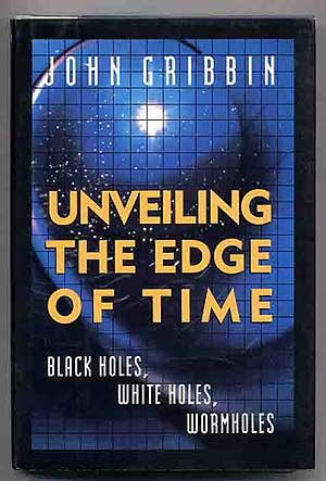 Unveiling The Edge Of Time: Black Holes, White Holes, and Worm Holes, Gribbin, John