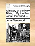 A History of the Holy Bible, by the Rev John Fleetwood, John Fleetwood, 1140681184