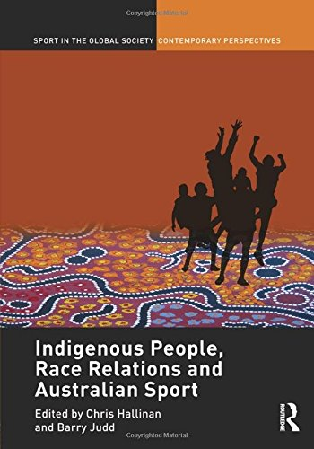Indigenous People, Race Relations and Australian Sport (Sport in the Global Society – Contemporary Perspectives)
