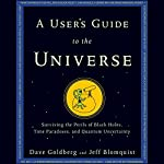 A User's Guide to the Universe : Surviving the Perils of Black Holes, Time Paradoxes, and Quantum Uncertainty | Dave Goldberg,Jeff Blomquist