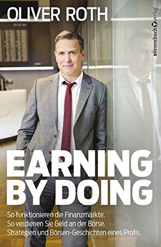 Earning by Doing: So funktionieren die Finanzmärkte. So verdienen Sie Geld an der Börse. Strategien und Börsen-Geschichten eines Profis.