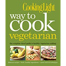 COOKING LIGHT : WAY TO COOK VEGETARIAN - THE COMPLETE VISUAL GUIDE TO HEALTHY ...