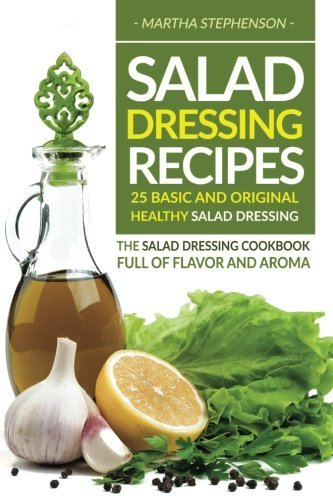 Books : Salad Dressing Recipes - 25 Basic and Original Healthy Salad Dressing: The Salad Dressing Cookbook full of Flavor and Aroma by Martha Stephenson (2016-09-21)