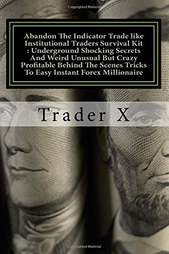 Download Abandon The Indicator Trade like Institutional Traders Survival Kit : Underground Shocking Secrets And Weird Unusual But Crazy Profitable Behind The ... Bust The Rat Cycle, Join The New Rich pdf