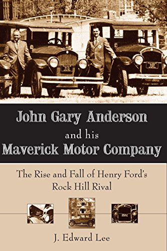 John Gary Anderson and his Maverick Motor Company: The Rise and Fall of Henry Ford's Rock Hill Rival