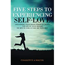Five Steps to Experiencing Self-Love: Unleashing Your Inner Power  To Create the Life of Your Dreams